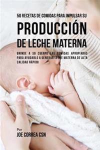 50 Recetas de Comidas Para Impulsar Su Producción de Leche Materna: Brinde a Su Cuerpo Las Comidas Apropiadas Para Ayudarla a Generar Leche Materna de