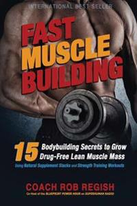 Fast Muscle Building: 15 Bodybuilding Secrets to Grow Drug-Free Lean Muscle Mass Using Natural Supplement Stacks and Strength Training Worko