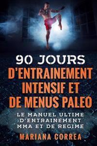 90 Jours D Entrainement Mma Intensif Et de Menus Paleo: Le Manuel Ultime D Entrainement Mma Et de Regime