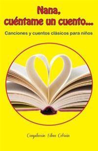 Nana, Cuéntame Un Cuento...: Canciones y Cuentos Clásicos Para Niños