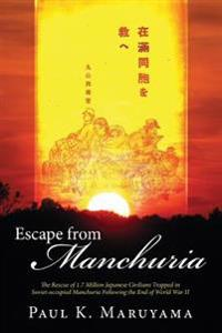 Escape from Manchuria: The Rescue of 1.7 Million Japanese Civilians Trapped in Soviet-Occupied Manchuria Following the End of World War II
