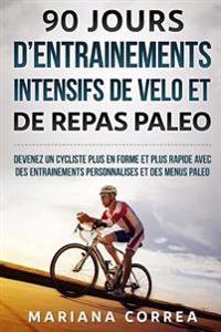 90 Jours D Entrainements Intensifs de Velo Et de Repas Paleo: Devenez Un Cycliste Plus En Forme Et Plus Rapide Avec Des Entrainements Personnalises Et