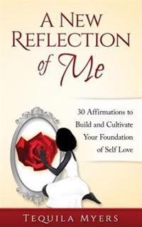 A New Reflection of Me: 30 Affirmations to Build and Cultivate Your Foundation of Self Love