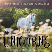 Unicorns: Magical, Mythical, Beautiful & Very Real...: A Photobook for Those Who Believe
