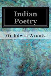 """Indian Poetry: Containing """"the Indian Song of Songs,"""" from the Sanskrit of the Gita Govinda of Jayadeva Two Books from """"the Iliad of"""