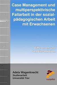 Case Management Und Multiperspektivische Fallarbeit in Der Sozialpadagogischen Arbeit Mit Erwachsenen: Differenzen Und Gemeinsamkeiten