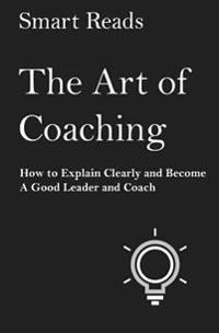 The Art of Coaching: How to Explain Clearly and Become a Good Leader and Coach