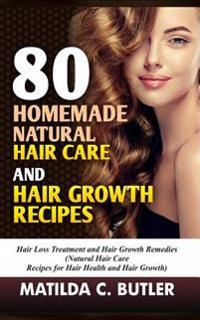 80 Homemade Natural Hair Care and Hair Growth Recipes: Hair Loss Treatment and Hair Growth Remedies (Natural Hair Care Recipes for Hair Health and Hai