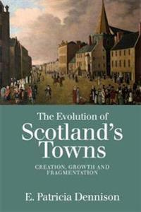 The Evolution of Scotland's Towns: Creation, Growth and Fragmentation