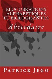 Elucubrations Alphabetiques Et Biologisantes: Abecedaire