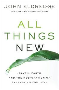 All things new - heaven, earth, and the restoration of everything you love