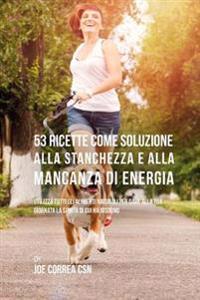 53 Ricette Come Soluzione Alla Stanchezza E Alla Mancanza Di Energia: Utilizza Tutti Gli Alimenti Naturali Per Dare Alla Tua Giornata La Spinta Di Cui
