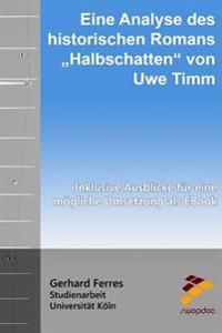 """Eine Analyse Des Historischen Romans """"Halbschatten"""" Von Uwe Timm: Inklusive Ausblicke Fur Eine Mogliche Umsetzung ALS eBook"""