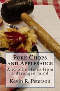 Pork Chops and Applesauce: And Other Tales from a Deranged Mind