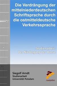 Die Verdrangung Der Mittelniederdeutschen Schriftsprache Durch Die Ostmitteldeutsche Verkehrssprache: Der Niedergang Der Hanse