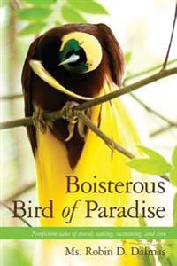 Boisterous Bird of Paradise: Nonfiction Tales of Travel, Sailing, Swimming, and Love