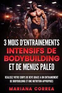 3 Mois D Entrainements Intensifs de Bodybuilding Et de Menus Paleo: Realisez Votre Corps de Reve Grace a Un Entrainement de Bodybuilding Et Une Nutrit