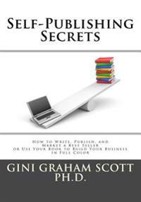Self-Publishing Secrets: How to Write, Publish, and Market a Best Seller or Use Your Book to Build Your Business