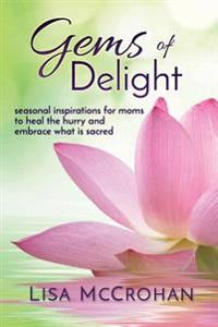 Gems of Delight: Seasonal Inspirations for Moms to Heal the Hurry and Embrace What Is Sacred