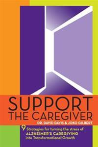 Support the Caregiver: 9 Strategies for Turning the Stress of Alzheimer's Caregiving Into Transformational Growth