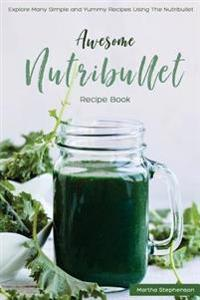Awesome Nutribullet Recipe Book: Explore Many Simple and Yummy Recipes Using the Nutribullet