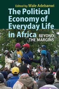 The Political Economy of Everyday Life in Africa: Beyond the Margins