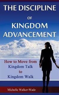 The Discipline of Kingdom Advancement: How to Move from Kingdom Talk to Kingdom Walk