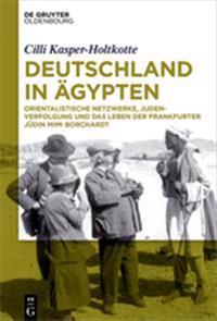 Deutschland in Agypten: Orientalistische Netzwerke, Judenverfolgung Und Das Leben Der Frankfurter Judin Mimi Borchardt