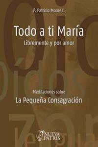 Todo a Ti Maria Libremente y Por Amor