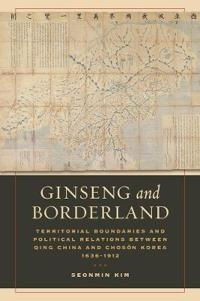 Ginseng and Borderland: Territorial Boundaries and Political Relations Between Qing China and Choson Korea, 1636-1912