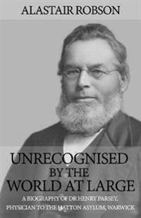 Unrecognised by the world at large - a biography of dr henry parsey, physic