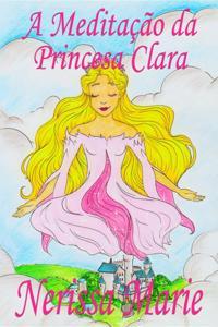 Meditacao da Princesa Clara (historia infantil, livros infantis, livros de criancas, livros para bebes, livros paradidaticos, livro infantil ilustrado, literatura infantil, livros infantis, juvenil)