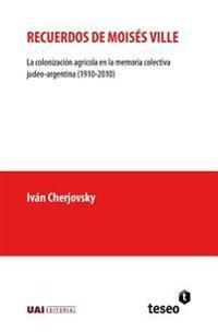 Recuerdos de Moises Ville: La Colonizacion Agricola En La Memoria Colectiva Judeo-Argentina (1910-2010)