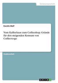 Vom Kaffeehaus Zum Coffeeshop. Grunde Fur Den Steigenden Konsum Von Coffee-To-Go