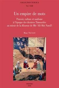 Un Empire de Mots: Pouvoir, Culture Et Soufisme A L'Epoque Des Derniers Timourides Au Mirroir de la Khamsa de Mir 'Ali Shir Nawa'i