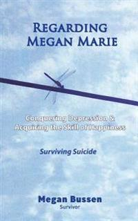 Regarding Megan Marie: Conquering Depression and Acquiring the Skill of Happiness: Surviving Suicide