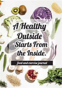 Food and Exercise Journal - A Healthy Outside Starts from the Inside.: Food and Exercise Journal 2017: My Diet Diary, Daily Healt and Fitness ( Fitnes
