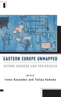 Eastern Europe Unmapped: Beyond Borders and Peripheries