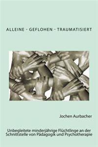 Alleine - Geflohen - Traumatisiert: Unbegleitete Minderjahrige Fluchtlinge an Der Schnittstelle Von Padagogik Und Psychotherapie.