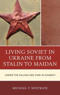 Living Soviet in Ukraine from Stalin to Maidan