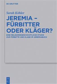 Jeremia - Furbitter Oder Klager?: Eine Religionsgeschichtliche Studie Zur Furbitte Und Klage Im Jeremiabuch