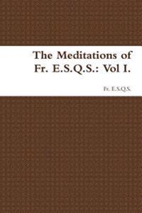The Meditations of Fr. E.S.Q.S.: Vol I.