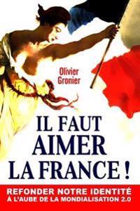 Il Faut Aimer La France !: Refonder Notre Identite A L'Aube de la Mondialisation 2.0