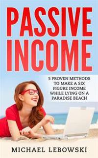 Passive Income: 5 Proven Methods to Make a Six-Figure Income While Lying on a Paradise Beach