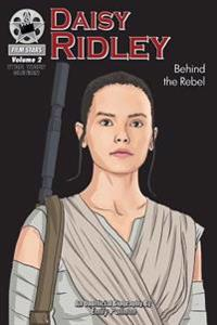 Daisy Ridley: Behind the Rebel: Filmstars Volume 2