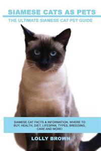 Siamese Cats as Pets: Siamese Cat Facts & Information, Where to Buy, Health, Diet, Lifespan, Types, Breeding, Care and More! the Ultimate Si