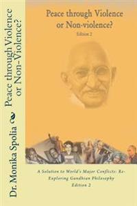 Peace Through Violence or Non-Violence? Edition 2: A Solution to World's Major Conflicts: Re-Exploring Gandhian Philosophy