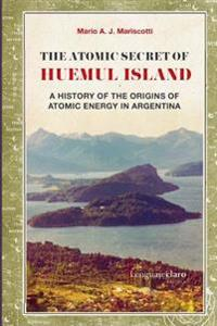 The Atomic Secret of Huemul Island: A History of the Origins of Atomic Energy in Argentina