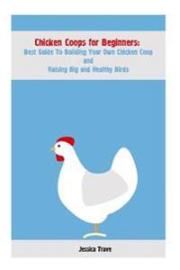 Chicken Coops for Beginners: Best Guide to Building Your Own Chicken COOP and Raising Big and Healthy Birds: (Chicken Coops, Raising Flock, Backyar