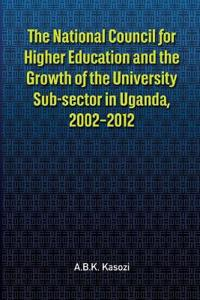 The the National Council for Higher Education and the Growth of the University Sub-Sector in Uganda, 2002-2012